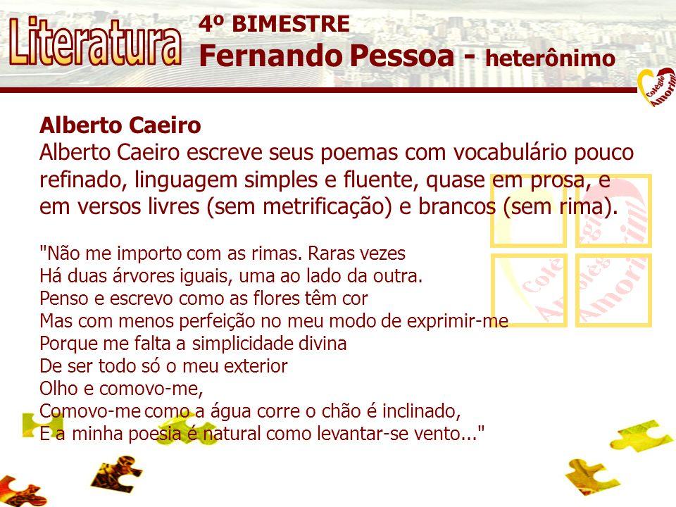4º BIMESTRE Fernando Pessoa - heterônimo Alberto Caeiro Alberto Caeiro escreve seus poemas com vocabulário pouco refinado, linguagem simples e fluente, quase em prosa, e em versos livres (sem metrificação) e brancos (sem rima).