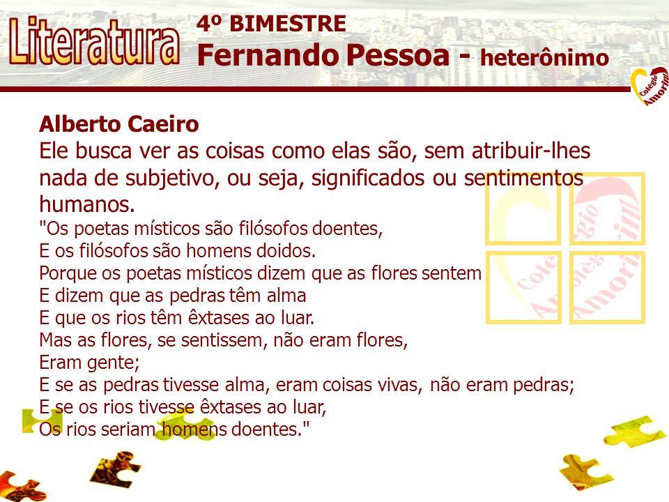 4º BIMESTRE Fernando Pessoa - heterônimo Alberto Caeiro Ele busca ver as coisas como elas são, sem atribuir-lhes nada de subjetivo, ou seja, significa
