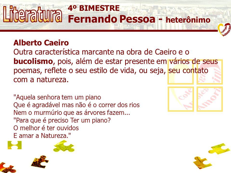 4º BIMESTRE Fernando Pessoa - heterônimo Alberto Caeiro Outra característica marcante na obra de Caeiro e o bucolismo, pois, além de estar presente em vários de seus poemas, reflete o seu estilo de vida, ou seja, seu contato com a natureza.
