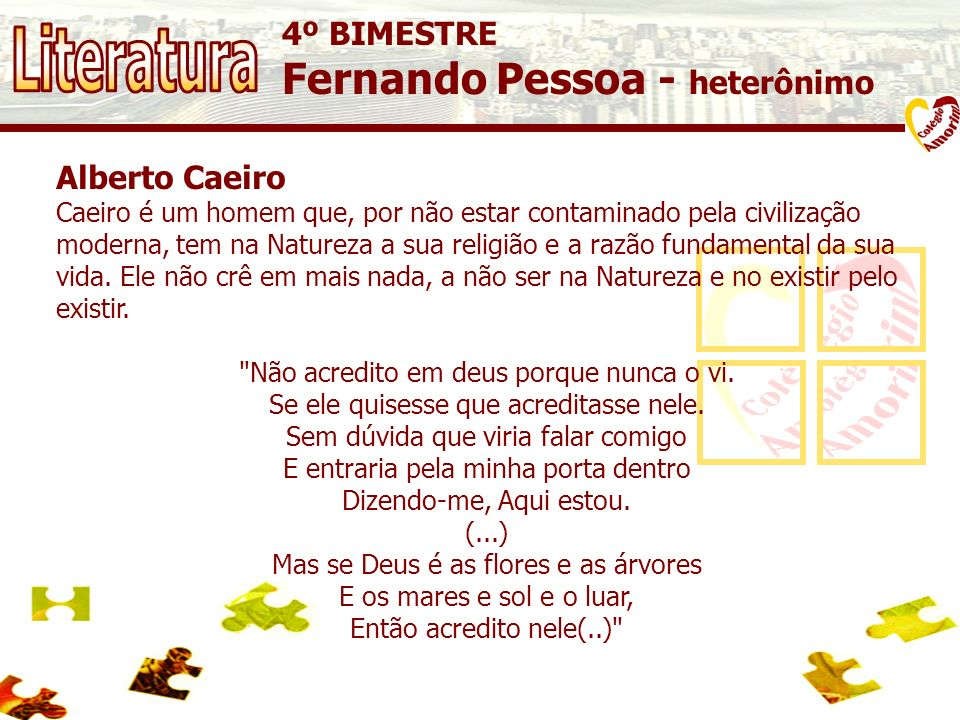 4º BIMESTRE Fernando Pessoa - heterônimo Alberto Caeiro Caeiro é um homem que, por não estar contaminado pela civilização moderna, tem na Natureza a sua religião e a razão fundamental da sua vida.