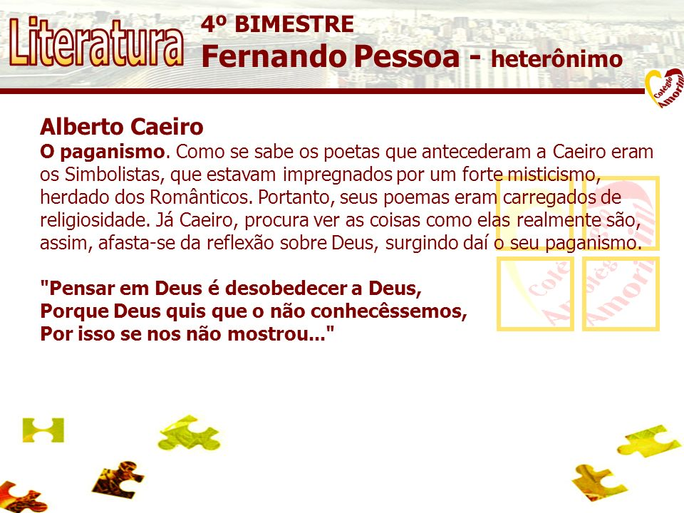 4º BIMESTRE Fernando Pessoa - heterônimo Alberto Caeiro O paganismo. Como se sabe os poetas que antecederam a Caeiro eram os Simbolistas, que estavam