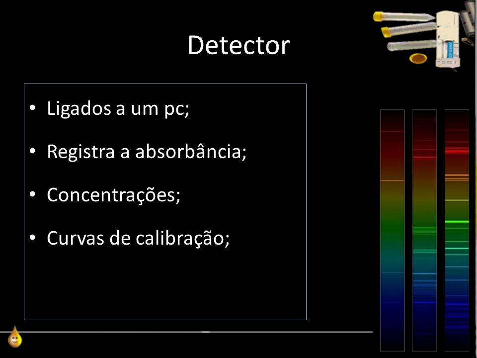 Detector Ligados a um pc; Registra a absorbância; Concentrações; Curvas de calibração;