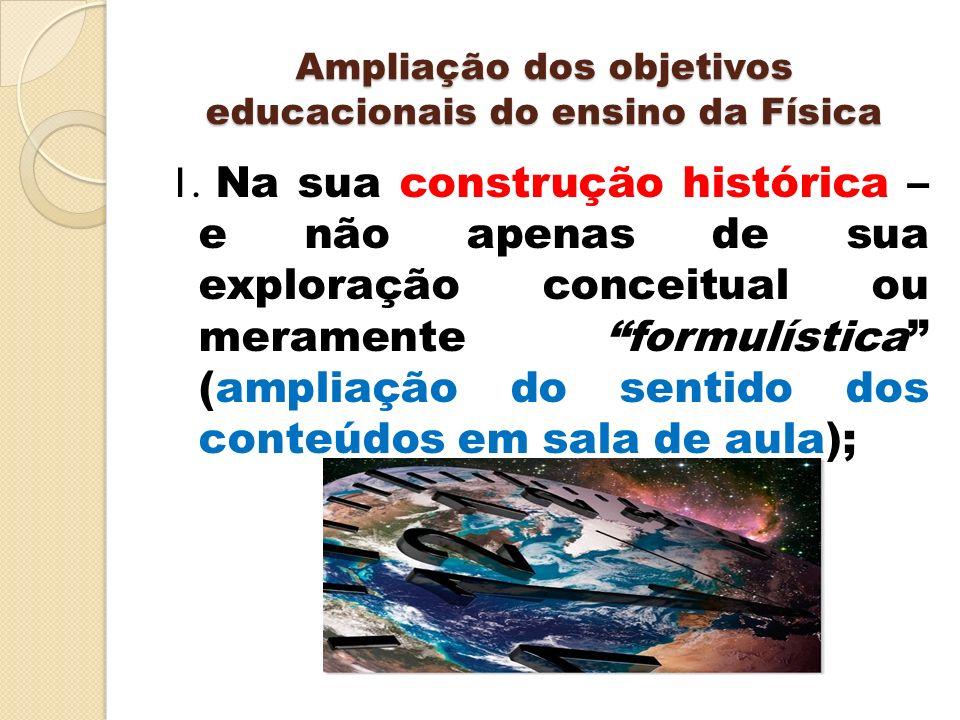 Ampliação dos objetivos educacionais do ensino da Física 1. Na sua construção histórica – e não apenas de sua exploração conceitual ou meramente formu