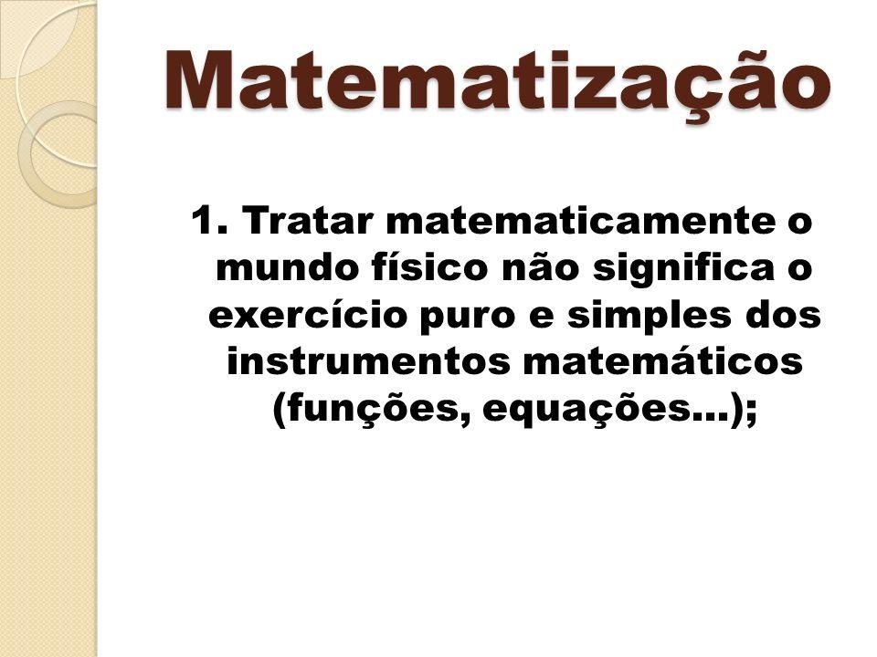 Matematização 1. Tratar matematicamente o mundo físico não significa o exercício puro e simples dos instrumentos matemáticos (funções, equações...);