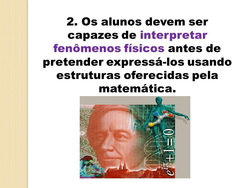 2. Os alunos devem ser capazes de interpretar fenômenos físicos antes de pretender expressá-los usando estruturas oferecidas pela matemática.