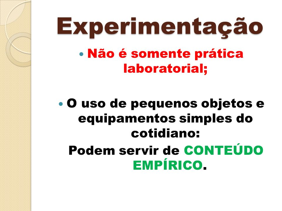Experimentação Não é somente prática laboratorial; O uso de pequenos objetos e equipamentos simples do cotidiano: Podem servir de CONTEÚDO EMPÍRICO.