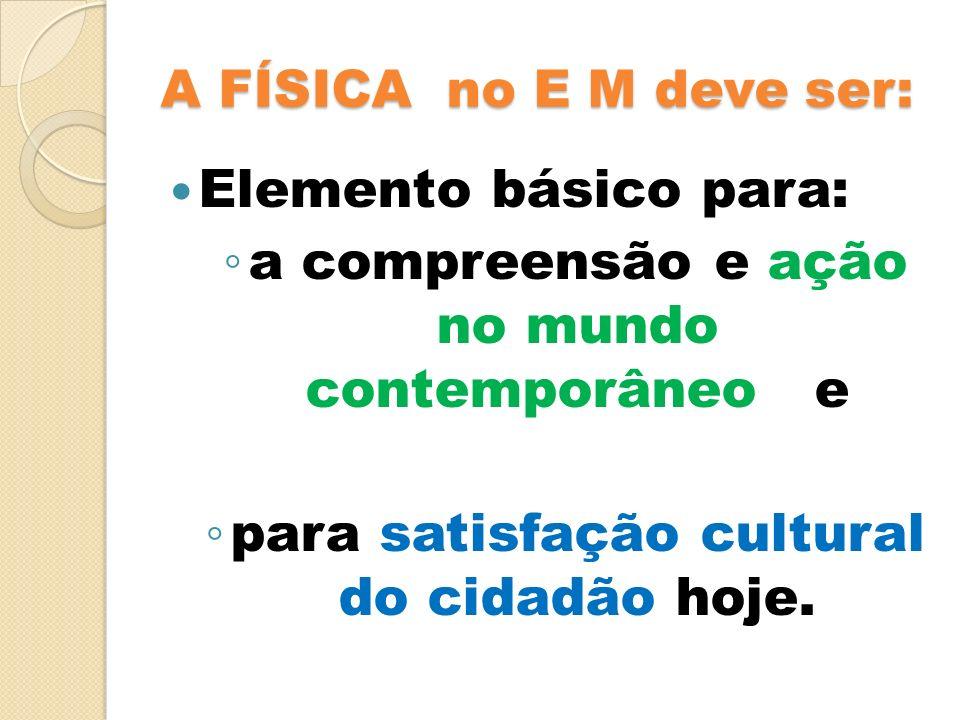 A FÍSICA no E M deve ser: Elemento básico para: a compreensão e ação no mundo contemporâneo e para satisfação cultural do cidadão hoje.