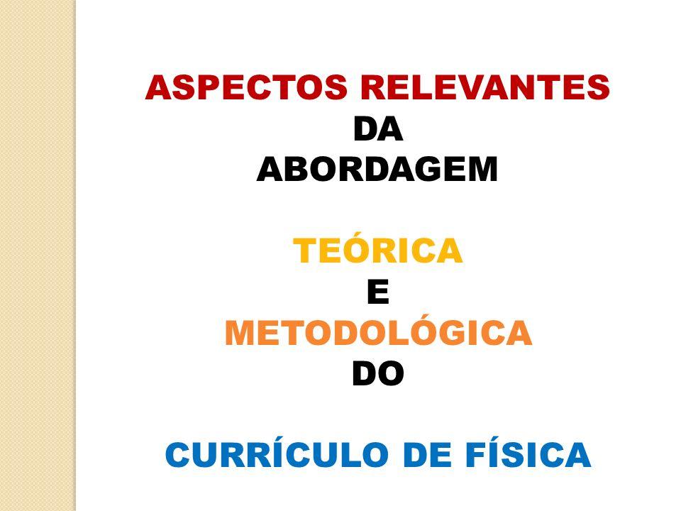 ASPECTOS RELEVANTES DA ABORDAGEM TEÓRICA E METODOLÓGICA DO CURRÍCULO DE FÍSICA