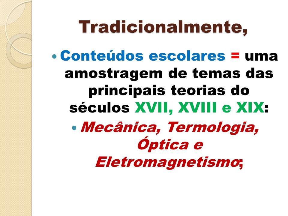 Tradicionalmente, Conteúdos escolares = uma amostragem de temas das principais teorias do séculos XVII, XVIII e XIX: Mecânica, Termologia, Óptica e El
