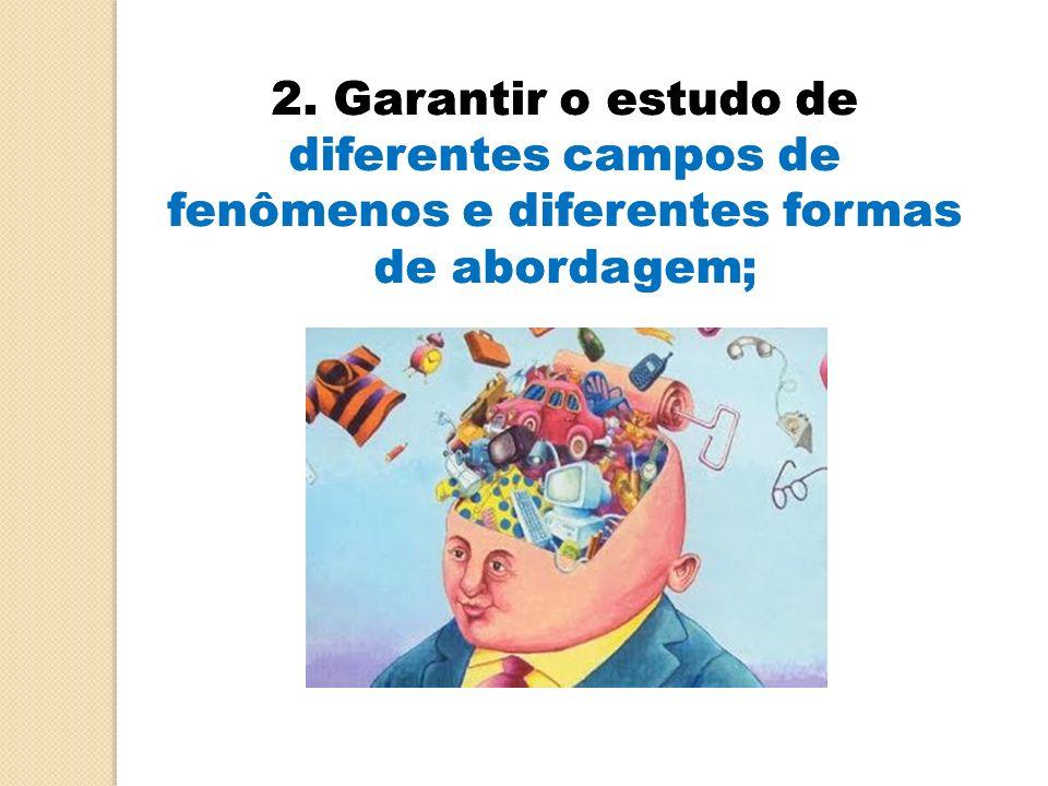 2. Garantir o estudo de diferentes campos de fenômenos e diferentes formas de abordagem;