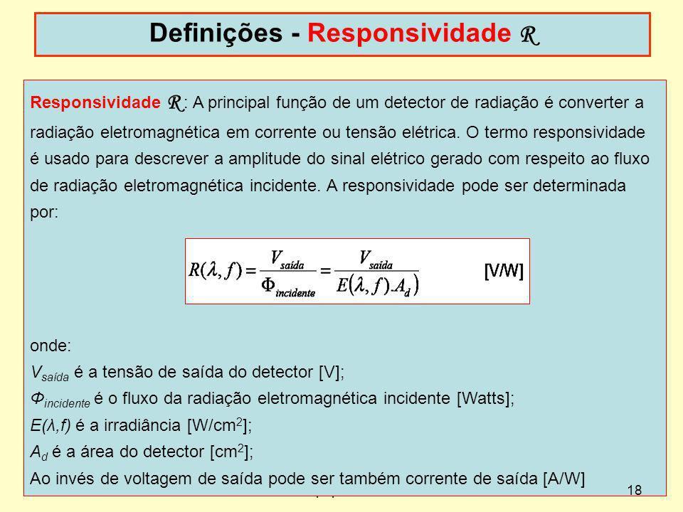Responsividade R : A principal função de um detector de radiação é converter a radiação eletromagnética em corrente ou tensão elétrica. O termo respon