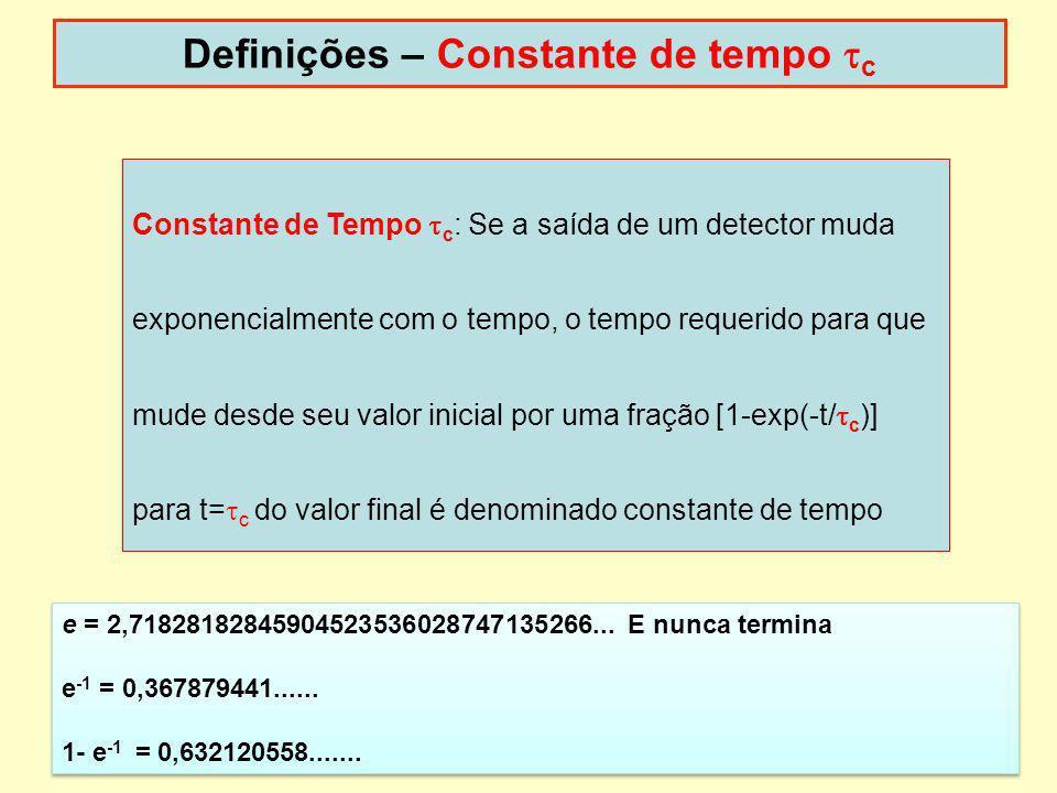 19 Definições – Constante de tempo c Constante de Tempo c : Se a saída de um detector muda exponencialmente com o tempo, o tempo requerido para que mu