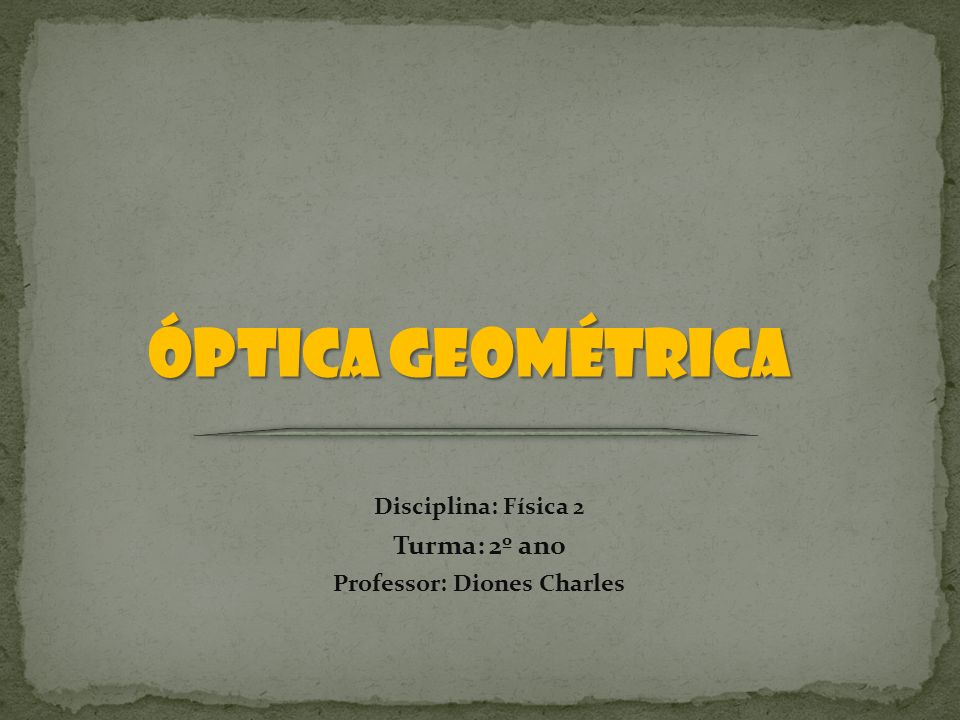 ÓPTICA GEOMÉTRICA Disciplina: Física 2 Turma: 2º ano Professor: Diones Charles
