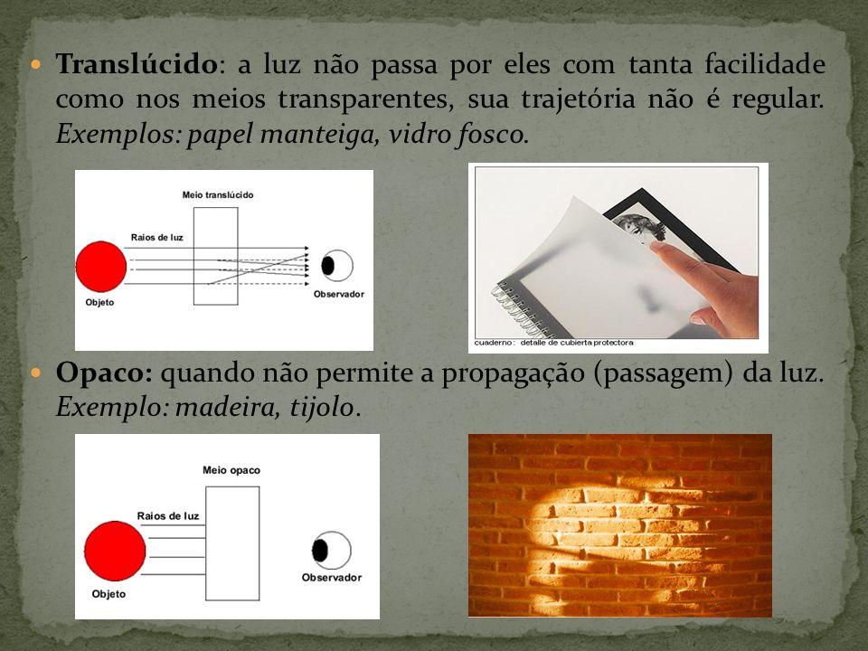 Translúcido: a luz não passa por eles com tanta facilidade como nos meios transparentes, sua trajetória não é regular. Exemplos: papel manteiga, vidro