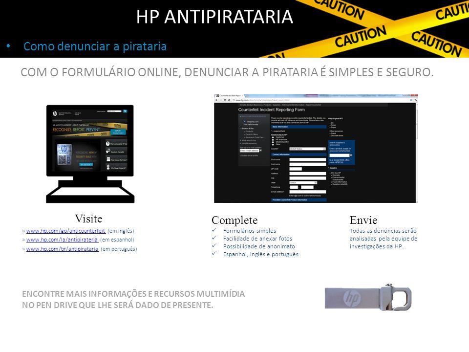 Como denunciar a pirataria HP ANTIPIRATARIA Visite » www.hp.com/go/anticounterfeit (em inglês)www.hp.com/go/anticounterfeit » www.hp.com/la/antipirateria (em espanhol)www.hp.com/la/antipirateria » www.hp.com/br/antipirataria (em português)www.hp.com/br/antipirataria Complete Formulários simples Facilidade de anexar fotos Possibilidade de anonimato Espanhol, inglês e português COM O FORMULÁRIO ONLINE, DENUNCIAR A PIRATARIA É SIMPLES E SEGURO.
