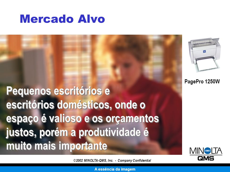 A essência da imagem ©2002 MINOLTA-QMS, Inc. - Company Confidential Mercado Alvo Pequenos escritórios e escritórios domésticos, onde o espaço é valios