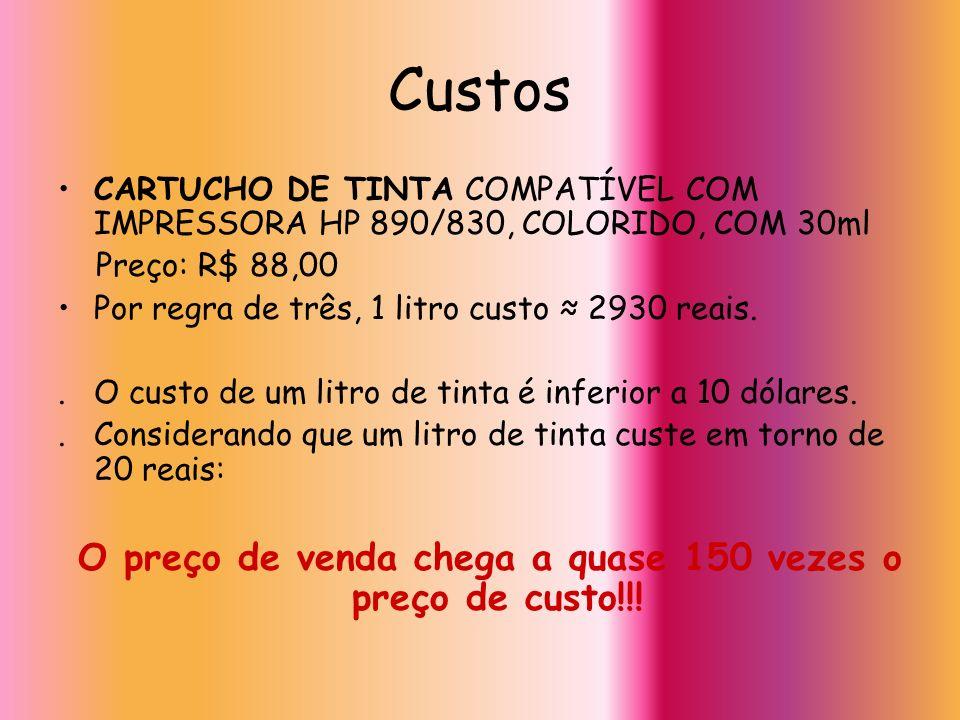 Custos CARTUCHO DE TINTA COMPATÍVEL COM IMPRESSORA HP 890/830, COLORIDO, COM 30ml Preço: R$ 88,00 Por regra de três, 1 litro custo 2930 reais.. O cust