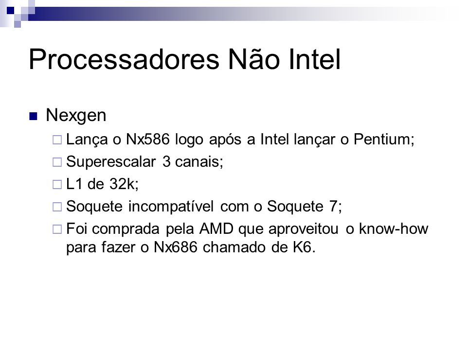 Processadores Não Intel Nexgen Lança o Nx586 logo após a Intel lançar o Pentium; Superescalar 3 canais; L1 de 32k; Soquete incompatível com o Soquete 7; Foi comprada pela AMD que aproveitou o know-how para fazer o Nx686 chamado de K6.