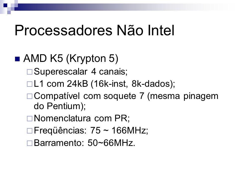 Processadores Não Intel AMD K5 (Krypton 5) Superescalar 4 canais; L1 com 24kB (16k-inst, 8k-dados); Compatível com soquete 7 (mesma pinagem do Pentium); Nomenclatura com PR; Freqüências: 75 ~ 166MHz; Barramento: 50~66MHz.