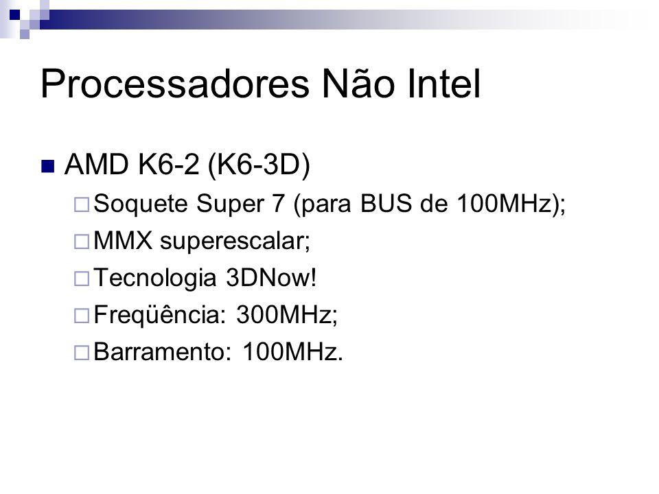 Processadores Não Intel AMD K6-2 (K6-3D) Soquete Super 7 (para BUS de 100MHz); MMX superescalar; Tecnologia 3DNow.
