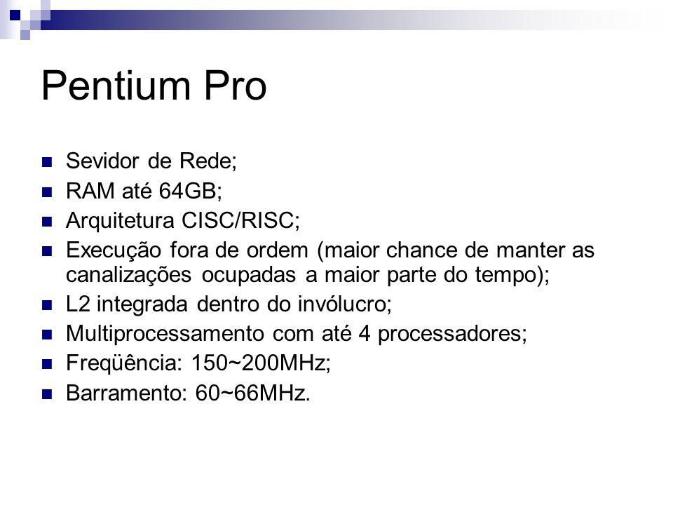Pentium Pro Sevidor de Rede; RAM até 64GB; Arquitetura CISC/RISC; Execução fora de ordem (maior chance de manter as canalizações ocupadas a maior parte do tempo); L2 integrada dentro do invólucro; Multiprocessamento com até 4 processadores; Freqüência: 150~200MHz; Barramento: 60~66MHz.