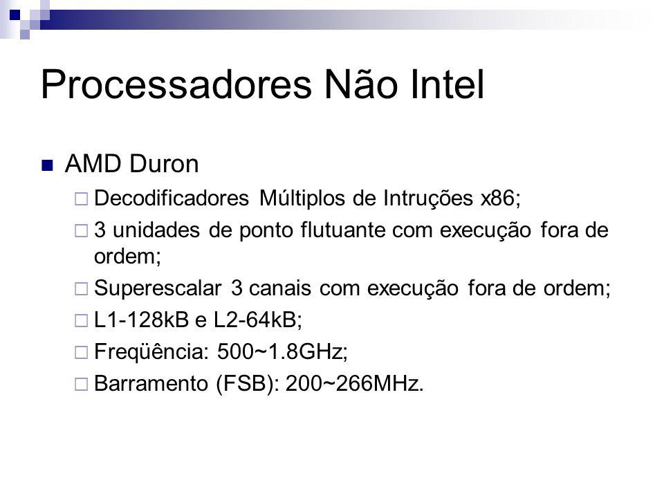 Processadores Não Intel AMD Duron Decodificadores Múltiplos de Intruções x86; 3 unidades de ponto flutuante com execução fora de ordem; Superescalar 3 canais com execução fora de ordem; L1-128kB e L2-64kB; Freqüência: 500~1.8GHz; Barramento (FSB): 200~266MHz.
