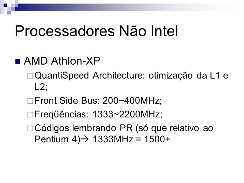 Processadores Não Intel AMD Athlon-XP QuantiSpeed Architecture: otimização da L1 e L2; Front Side Bus: 200~400MHz; Freqüências: 1333~2200MHz; Códigos lembrando PR (só que relativo ao Pentium 4) 1333MHz = 1500+