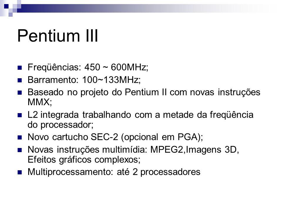 Pentium III Freqüências: 450 ~ 600MHz; Barramento: 100~133MHz; Baseado no projeto do Pentium II com novas instruções MMX; L2 integrada trabalhando com a metade da freqüência do processador; Novo cartucho SEC-2 (opcional em PGA); Novas instruções multimídia: MPEG2,Imagens 3D, Efeitos gráficos complexos; Multiprocessamento: até 2 processadores