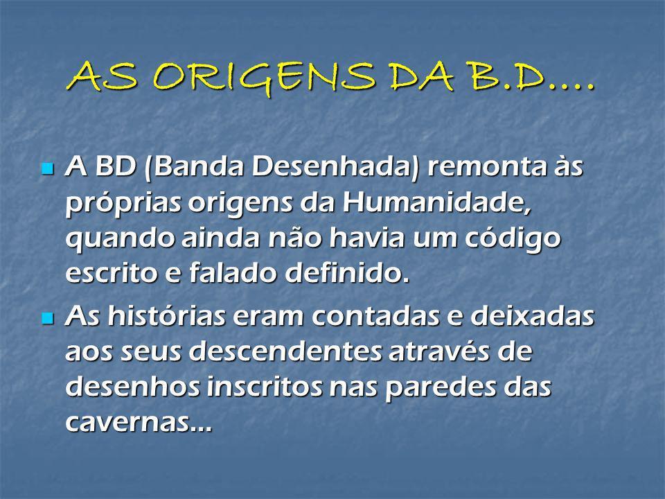 AS ORIGENS DA B.D.… A BD (Banda Desenhada) remonta às próprias origens da Humanidade, quando ainda não havia um código escrito e falado definido. A BD