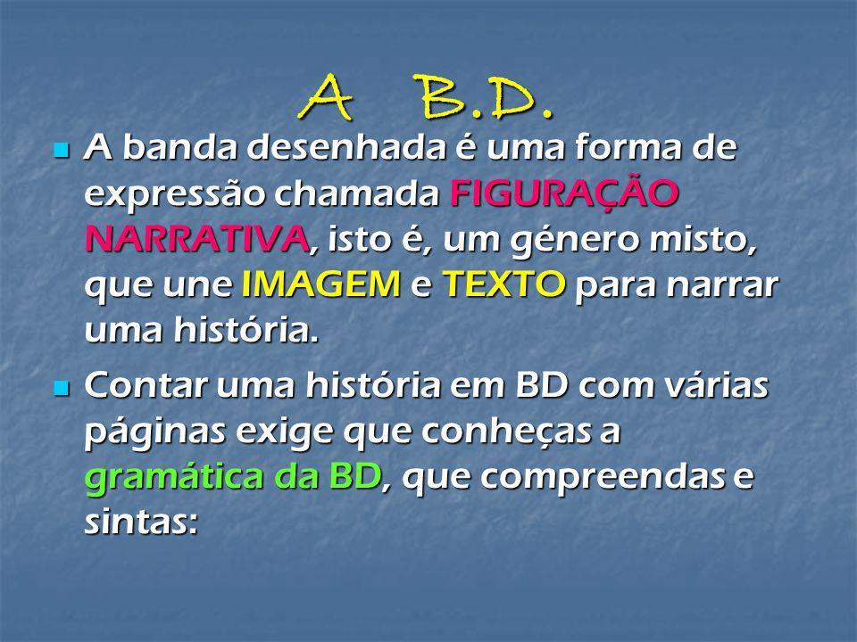 A B.D. A banda desenhada é uma forma de expressão chamada FIGURAÇÃO NARRATIVA, isto é, um género misto, que une IMAGEM e TEXTO para narrar uma históri