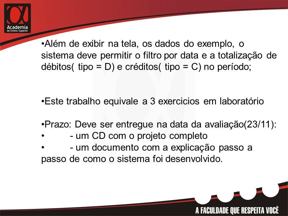 Além de exibir na tela, os dados do exemplo, o sistema deve permitir o filtro por data e a totalização de débitos( tipo = D) e créditos( tipo = C) no período; Este trabalho equivale a 3 exercicios em laboratório Prazo: Deve ser entregue na data da avaliação(23/11): - um CD com o projeto completo - um documento com a explicação passo a passo de como o sistema foi desenvolvido.
