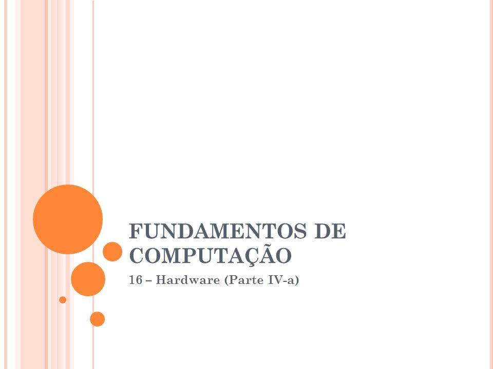 FUNDAMENTOS DE COMPUTAÇÃO 16 – Hardware (Parte IV-a)