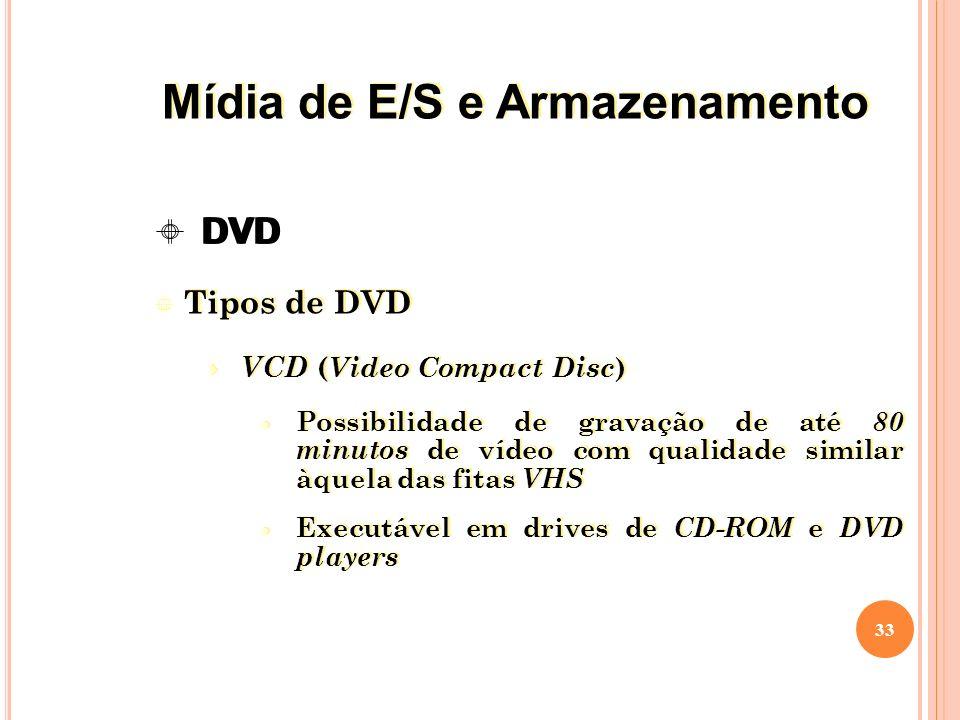 Tipos de DVD VCD ( Video Compact Disc ) Possibilidade de gravação de até 80 minutos de vídeo com qualidade similar àquela das fitas VHS Executável em drives de CD-ROM e DVD players Tipos de DVD VCD ( Video Compact Disc ) Possibilidade de gravação de até 80 minutos de vídeo com qualidade similar àquela das fitas VHS Executável em drives de CD-ROM e DVD players 33 DVD Mídia de E/S e Armazenamento