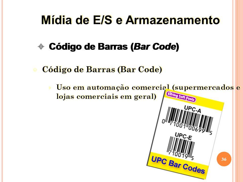 Código de Barras (Bar Code) Uso em automação comercial (supermercados e lojas comerciais em geral) Código de Barras (Bar Code) Uso em automação comercial (supermercados e lojas comerciais em geral) 36 Código de Barras (Bar Code) Mídia de E/S e Armazenamento