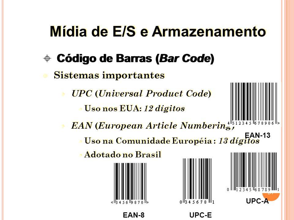 Sistemas importantes UPC ( Universal Product Code ) Uso nos EUA: 12 dígitos EAN ( European Article Numbering ) Uso na Comunidade Européia : 13 dígitos Adotado no Brasil Sistemas importantes UPC ( Universal Product Code ) Uso nos EUA: 12 dígitos EAN ( European Article Numbering ) Uso na Comunidade Européia : 13 dígitos Adotado no Brasil 37 EAN-13 UPC-A EAN-8UPC-E Código de Barras (Bar Code) Mídia de E/S e Armazenamento