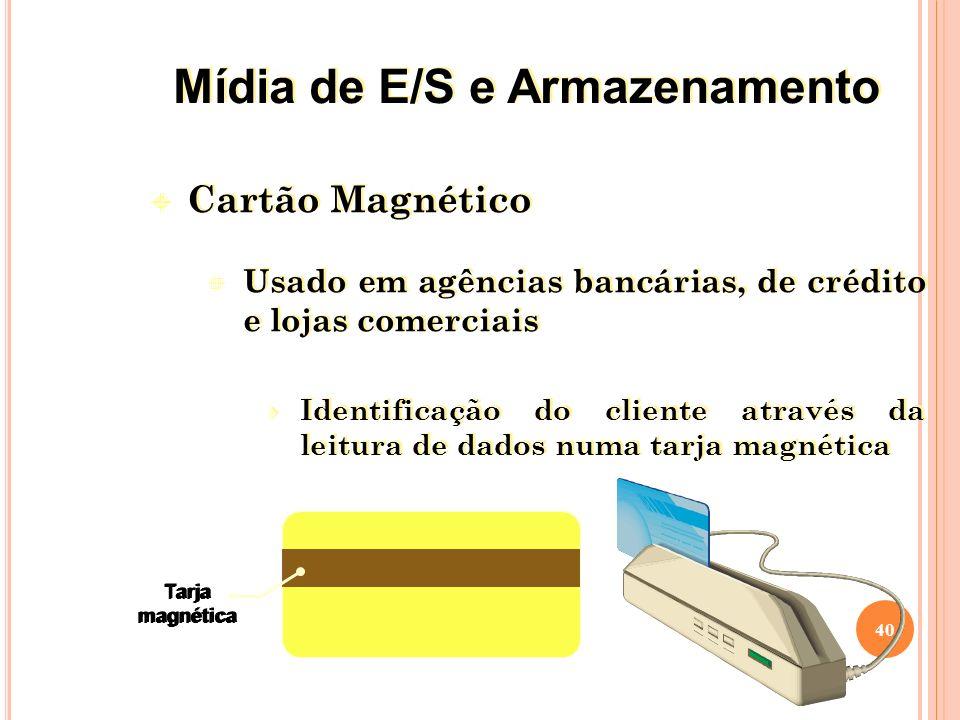 Cartão Magnético Usado em agências bancárias, de crédito e lojas comerciais Identificação do cliente através da leitura de dados numa tarja magnética Cartão Magnético Usado em agências bancárias, de crédito e lojas comerciais Identificação do cliente através da leitura de dados numa tarja magnética 40 Tarja magnética Tarja magnética Mídia de E/S e Armazenamento