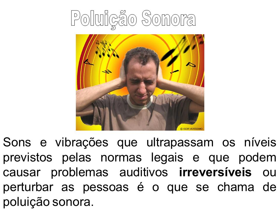Sons e vibrações que ultrapassam os níveis previstos pelas normas legais e que podem causar problemas auditivos irreversíveis ou perturbar as pessoas