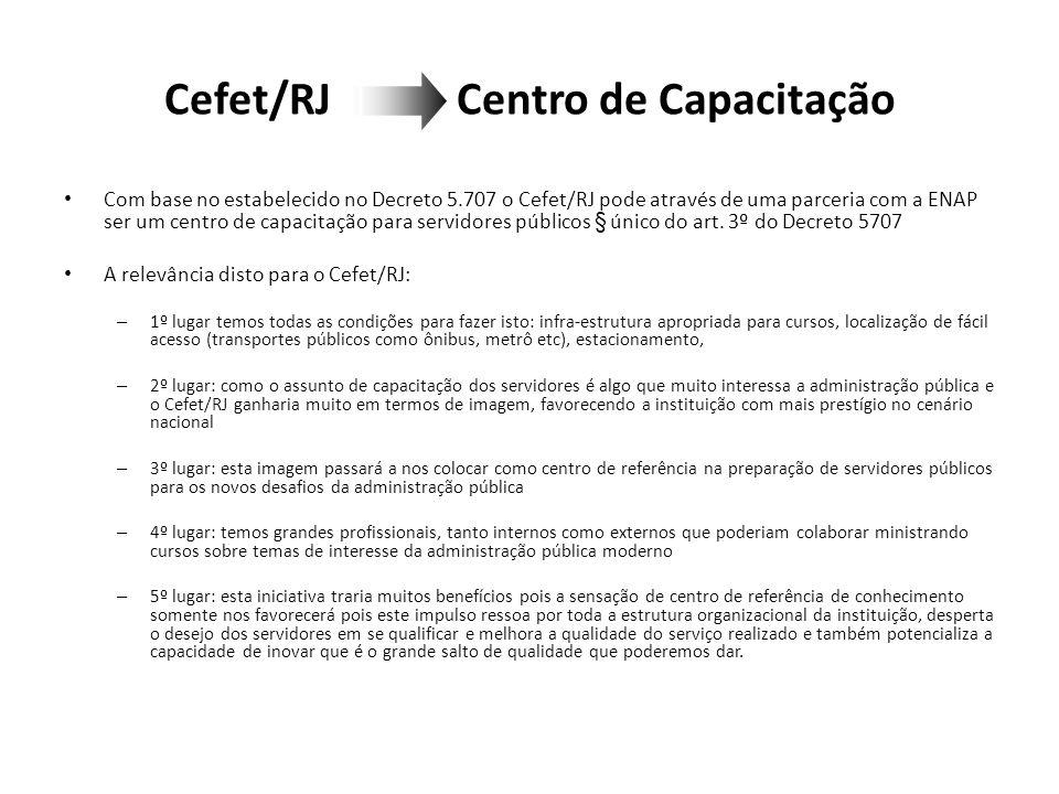 Cefet/RJ Centro de Capacitação Com base no estabelecido no Decreto 5.707 o Cefet/RJ pode através de uma parceria com a ENAP ser um centro de capacitação para servidores públicos § único do art.