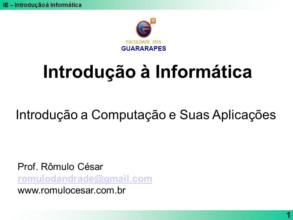 IE – Introdução à Informática 1 Introdução à Informática Introdução a Computação e Suas Aplicações FACULDADE DOS GUARARAPES Prof. Rômulo César romulod