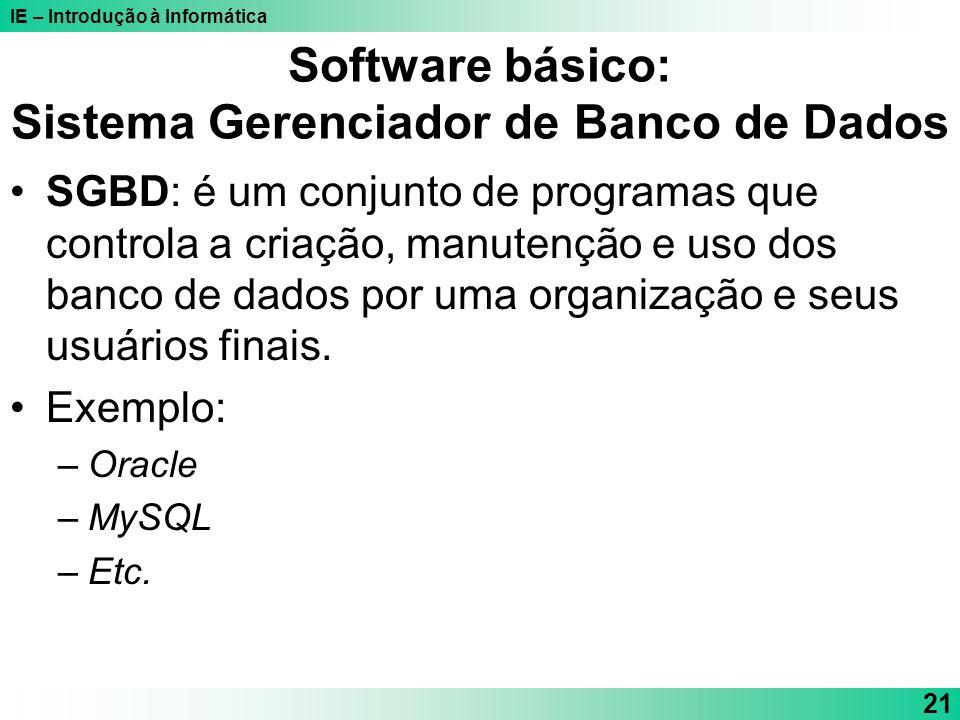 IE – Introdução à Informática 21 Software básico: Sistema Gerenciador de Banco de Dados SGBD: é um conjunto de programas que controla a criação, manut