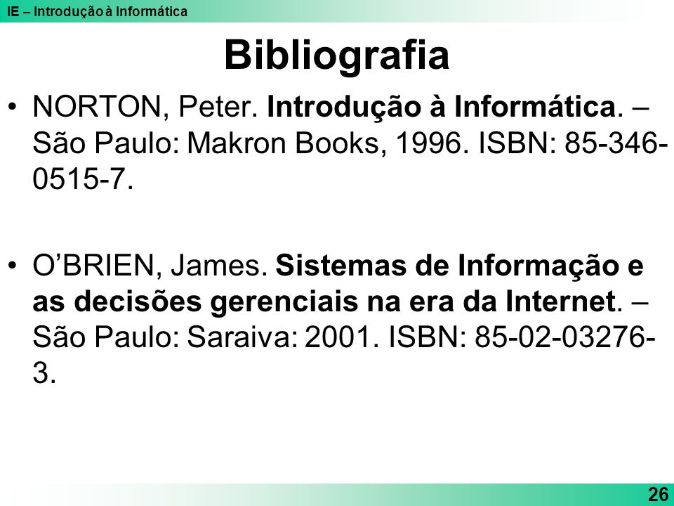 IE – Introdução à Informática 26 Bibliografia NORTON, Peter. Introdução à Informática. – São Paulo: Makron Books, 1996. ISBN: 85-346- 0515-7. OBRIEN,