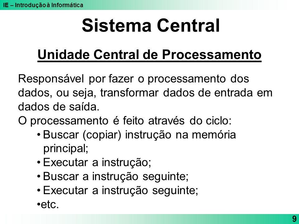 IE – Introdução à Informática 9 Sistema Central Unidade Central de Processamento Responsável por fazer o processamento dos dados, ou seja, transformar