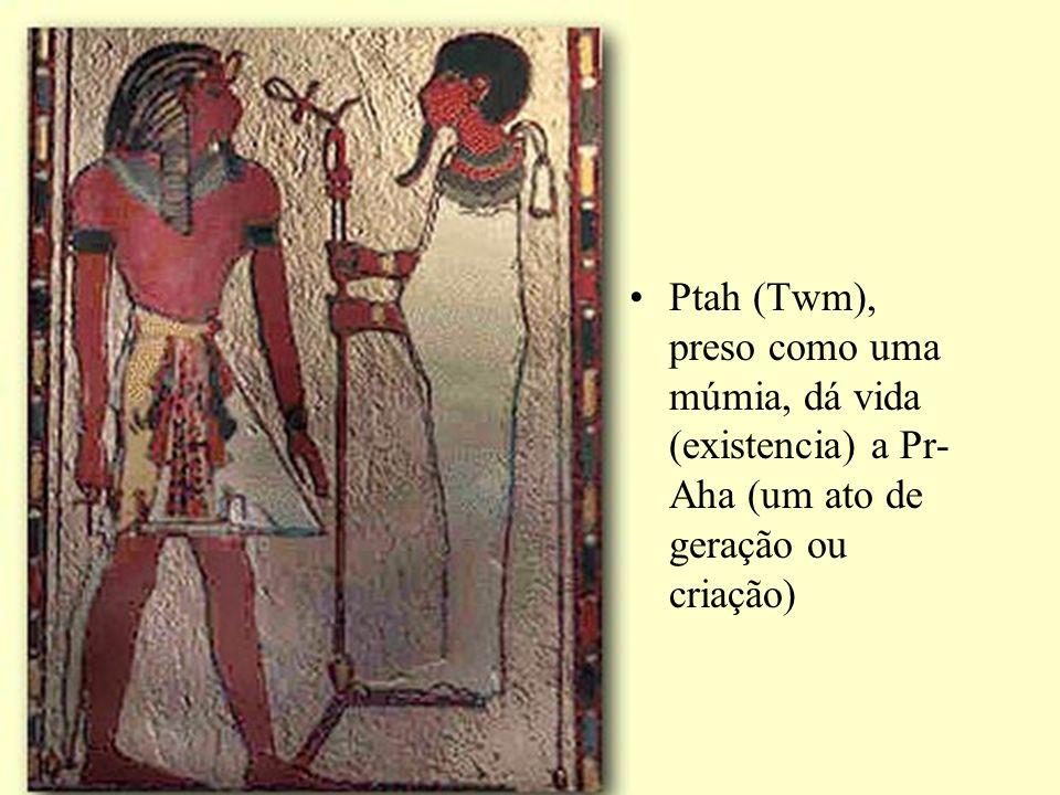 Ptah (Twm), preso como uma múmia, dá vida (existencia) a Pr- Aha (um ato de geração ou criação)
