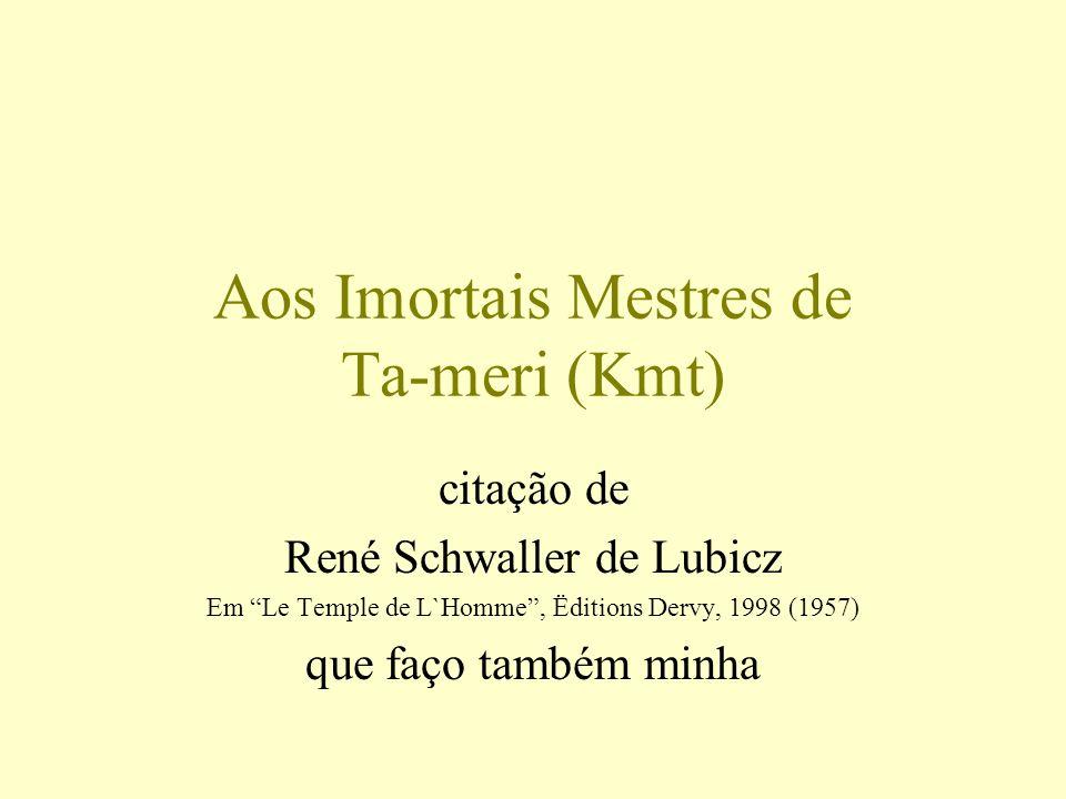 Aos Imortais Mestres de Ta-meri (Kmt) citação de René Schwaller de Lubicz Em Le Temple de L`Homme, Ëditions Dervy, 1998 (1957) que faço também minha