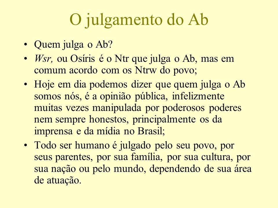 O julgamento do Ab Quem julga o Ab? Wsr, ou Osíris é o Ntr que julga o Ab, mas em comum acordo com os Ntrw do povo; Hoje em dia podemos dizer que quem