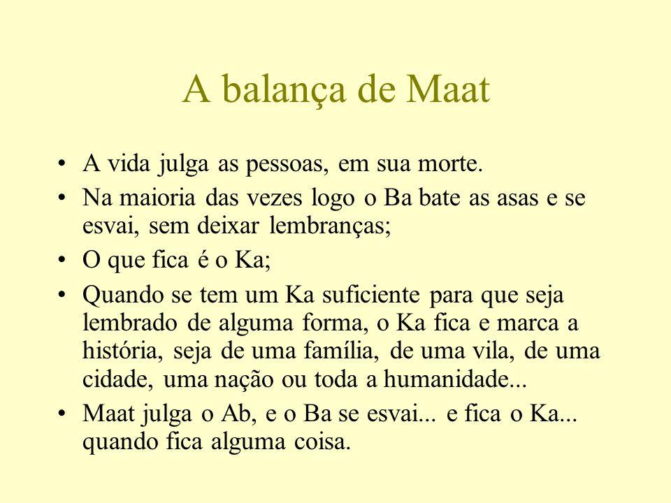 A balança de Maat A vida julga as pessoas, em sua morte. Na maioria das vezes logo o Ba bate as asas e se esvai, sem deixar lembranças; O que fica é o