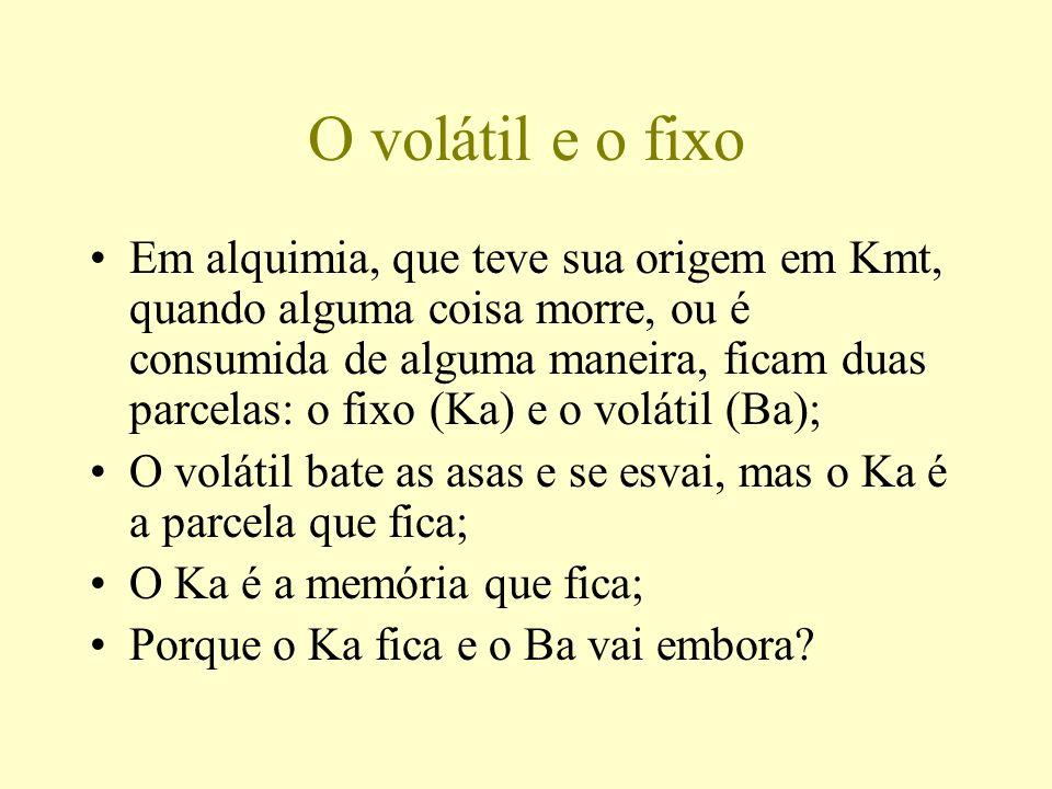 O volátil e o fixo Em alquimia, que teve sua origem em Kmt, quando alguma coisa morre, ou é consumida de alguma maneira, ficam duas parcelas: o fixo (