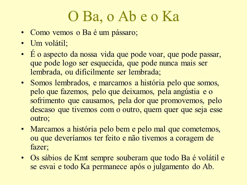 O Ba, o Ab e o Ka Como vemos o Ba é um pássaro; Um volátil; É o aspecto da nossa vida que pode voar, que pode passar, que pode logo ser esquecida, que