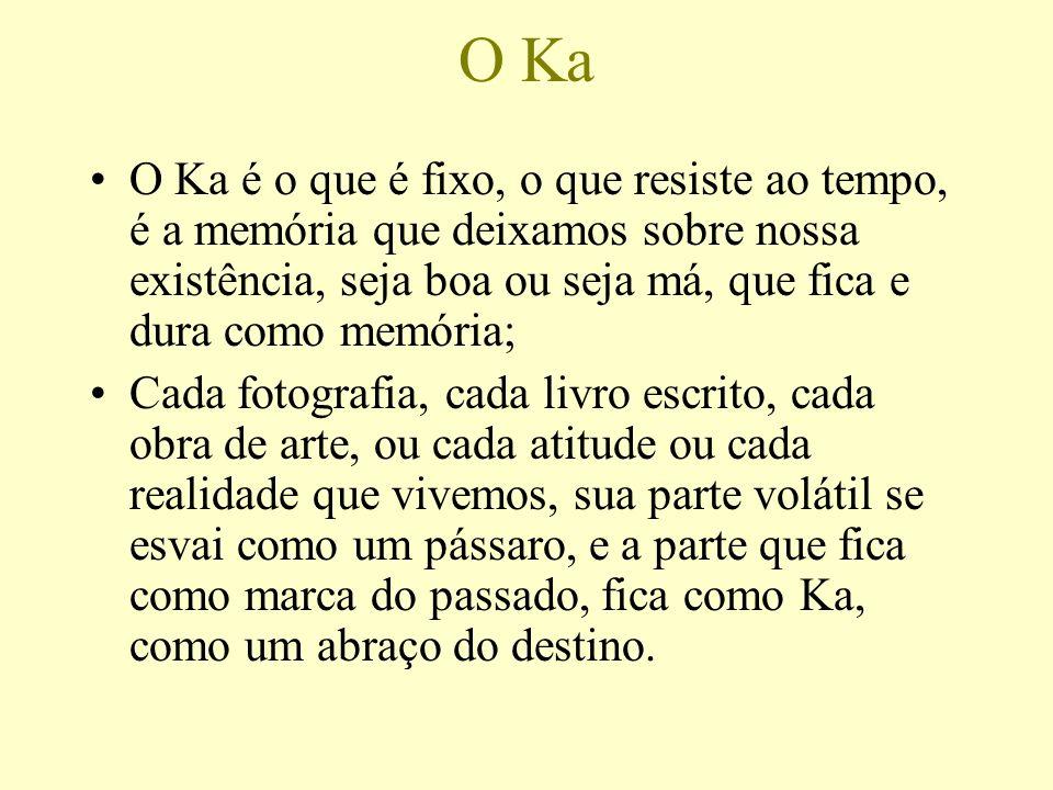 O Ka O Ka é o que é fixo, o que resiste ao tempo, é a memória que deixamos sobre nossa existência, seja boa ou seja má, que fica e dura como memória;
