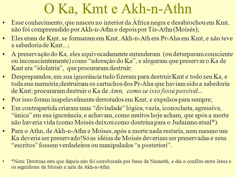O Ka, Kmt e Akh-n-Athn Esse conhecimento, que nasceu no interior da África negra e desabrochou em Kmt, não foi compreendido por Akh-n-Athn e depois po